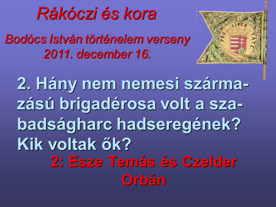 Bodócs István történelem verseny 2011. december 16. Rákóczi és kora 2. Hány nem nemesi szárma- zású brigadérosa volt a sza- badságharc hadseregének? K