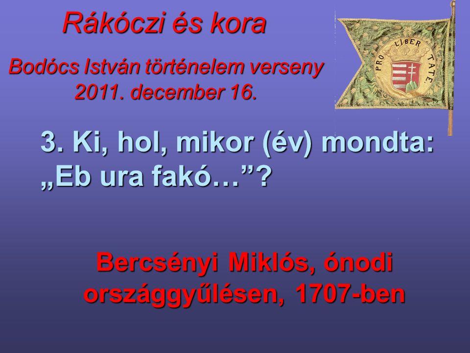 """Bodócs István történelem verseny 2011. december 16. Rákóczi és kora 3. Ki, hol, mikor (év) mondta: """"Eb ura fakó…""""? Bercsényi Miklós, ónodi országgyűlé"""