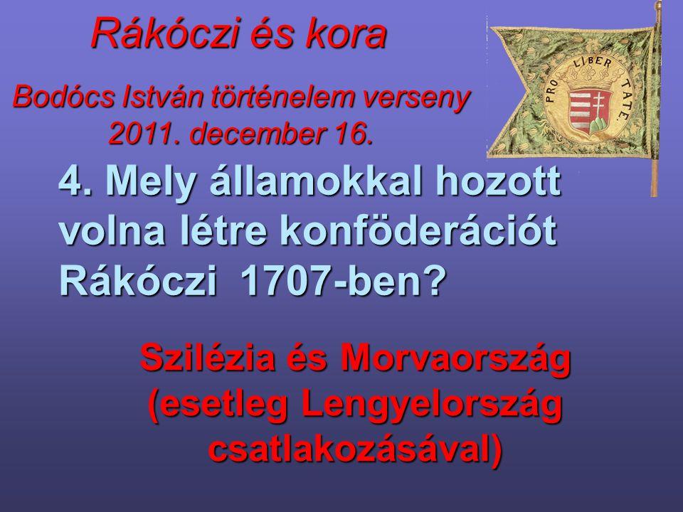 Bodócs István történelem verseny 2011. december 16. Rákóczi és kora 4. Mely államokkal hozott volna létre konföderációt Rákóczi 1707-ben? Szilézia és