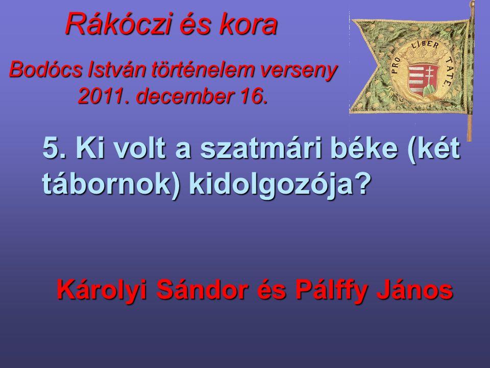 Bodócs István történelem verseny 2011. december 16. Rákóczi és kora 5. Ki volt a szatmári béke (két tábornok) kidolgozója? Károlyi Sándor és Pálffy Já