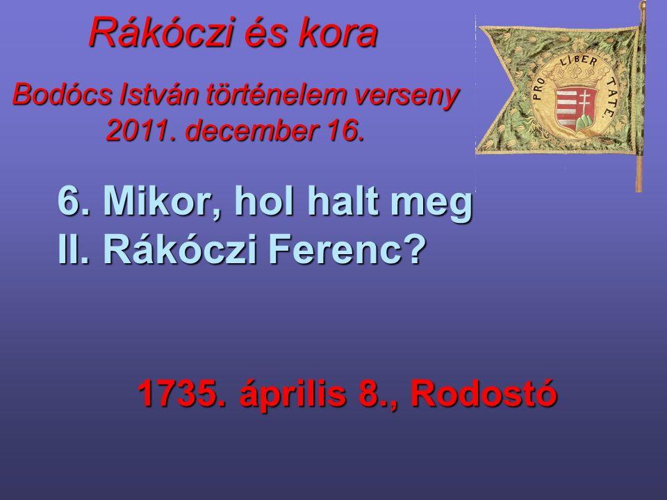 Bodócs István történelem verseny 2011. december 16. Rákóczi és kora 6. Mikor, hol halt meg II. Rákóczi Ferenc? 1735. április 8., Rodostó