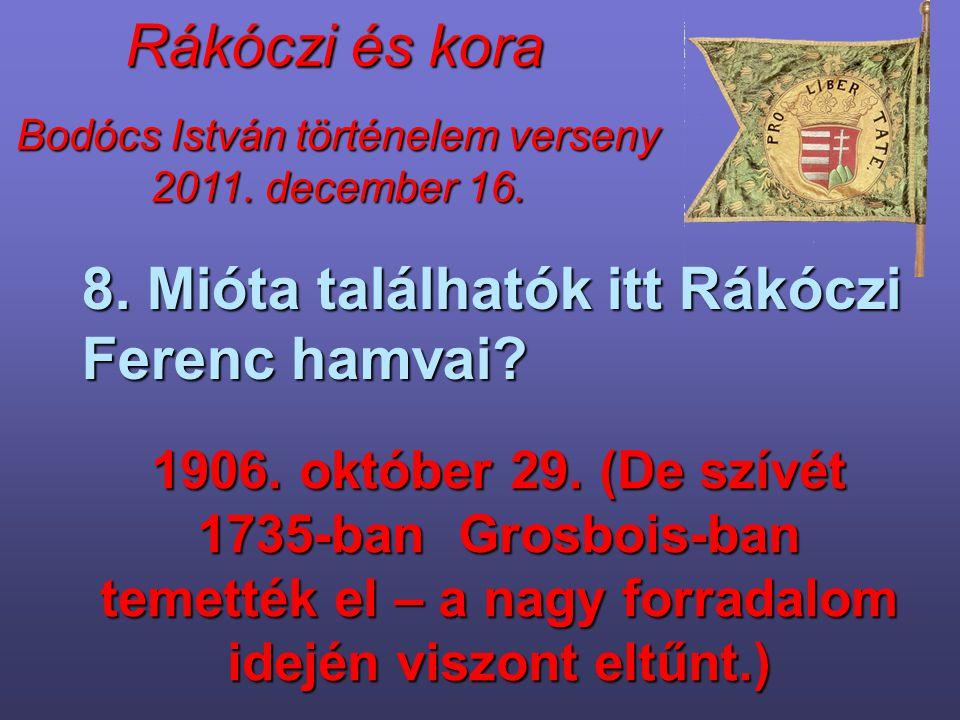 Bodócs István történelem verseny 2011. december 16. Rákóczi és kora 8. Mióta találhatók itt Rákóczi Ferenc hamvai? 1906. október 29. (De szívét 1735-b