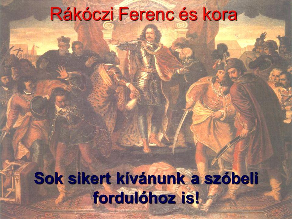 Rákóczi Ferenc és kora Sok sikert kívánunk a szóbeli fordulóhoz is!