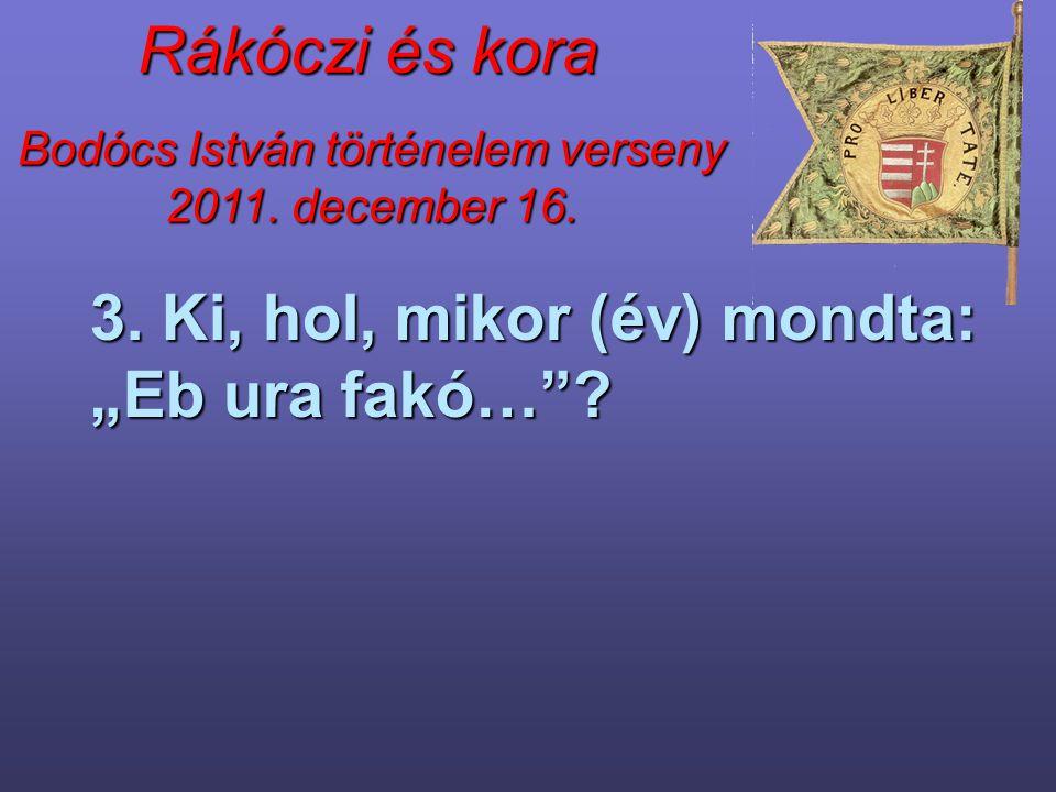 """Bodócs István történelem verseny 2011. december 16. Rákóczi és kora 3. Ki, hol, mikor (év) mondta: """"Eb ura fakó…""""?"""