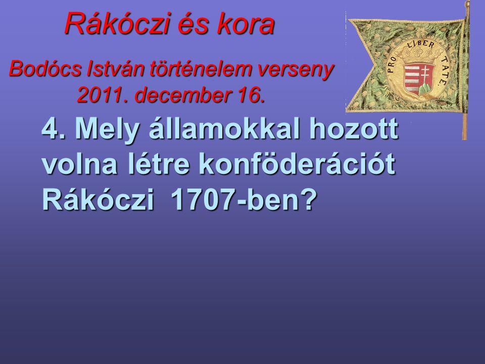 Bodócs István történelem verseny 2011. december 16. Rákóczi és kora 4. Mely államokkal hozott volna létre konföderációt Rákóczi 1707-ben?