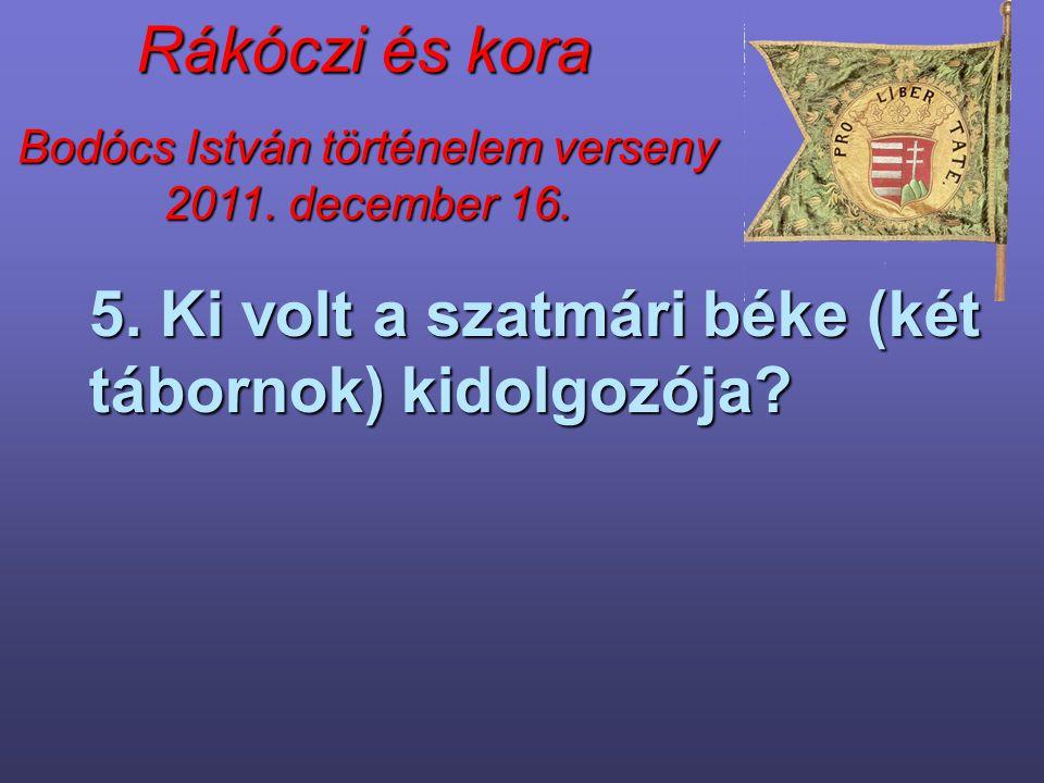 Bodócs István történelem verseny 2011. december 16. Rákóczi és kora 5. Ki volt a szatmári béke (két tábornok) kidolgozója?