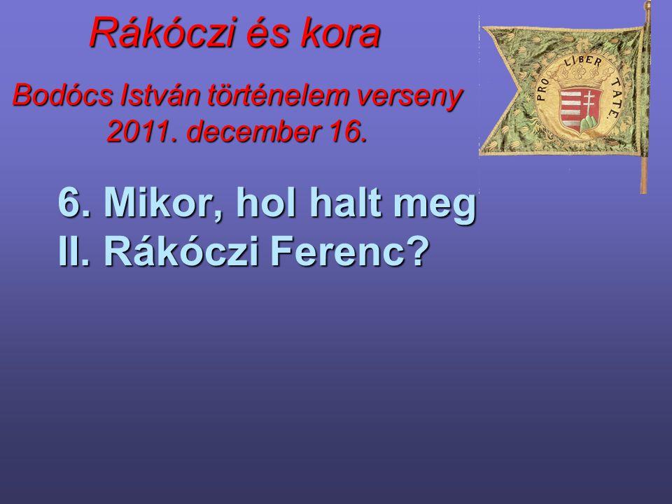 Bodócs István történelem verseny 2011. december 16. Rákóczi és kora 6. Mikor, hol halt meg II. Rákóczi Ferenc?