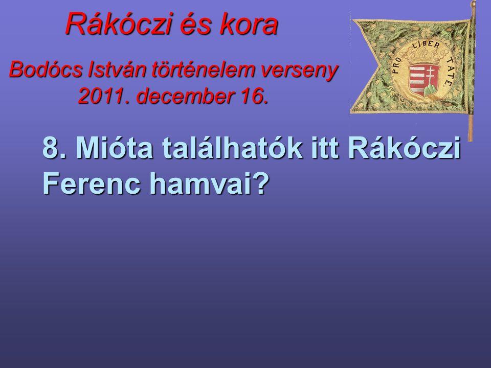 Bodócs István történelem verseny 2011. december 16. Rákóczi és kora 8. Mióta találhatók itt Rákóczi Ferenc hamvai?