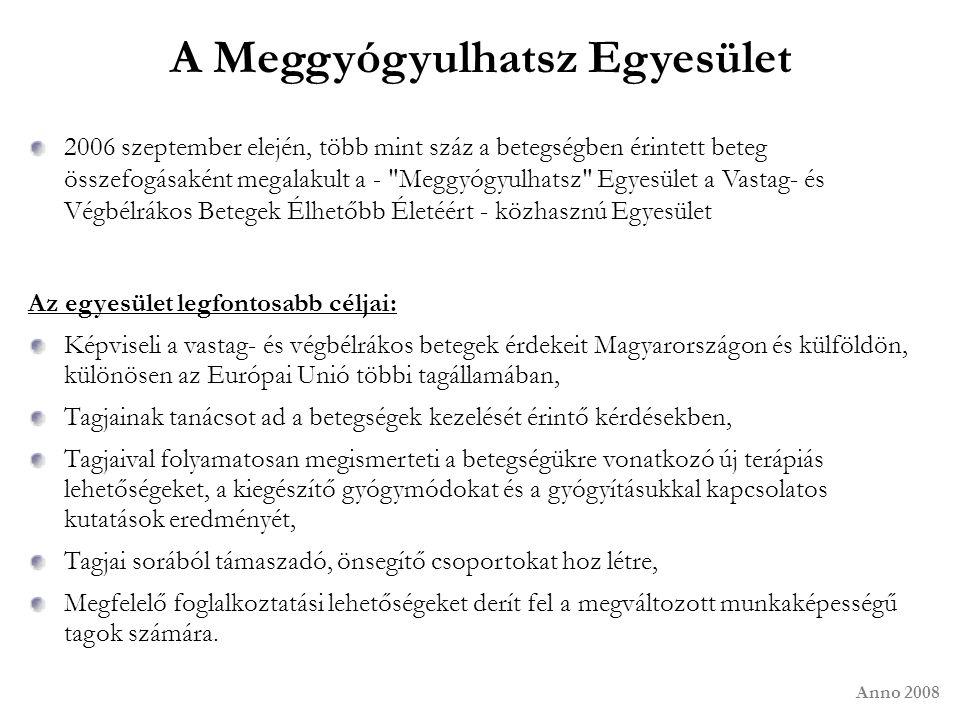 Anno 2008 A Meggyógyulhatsz Egyesület 2006 szeptember elején, több mint száz a betegségben érintett beteg összefogásaként megalakult a - Meggyógyulhatsz Egyesület a Vastag- és Végbélrákos Betegek Élhetőbb Életéért - közhasznú Egyesület Az egyesület legfontosabb céljai: Képviseli a vastag- és végbélrákos betegek érdekeit Magyarországon és külföldön, különösen az Európai Unió többi tagállamában, Tagjainak tanácsot ad a betegségek kezelését érintő kérdésekben, Tagjaival folyamatosan megismerteti a betegségükre vonatkozó új terápiás lehetőségeket, a kiegészítő gyógymódokat és a gyógyításukkal kapcsolatos kutatások eredményét, Tagjai sorából támaszadó, önsegítő csoportokat hoz létre, Megfelelő foglalkoztatási lehetőségeket derít fel a megváltozott munkaképességű tagok számára.