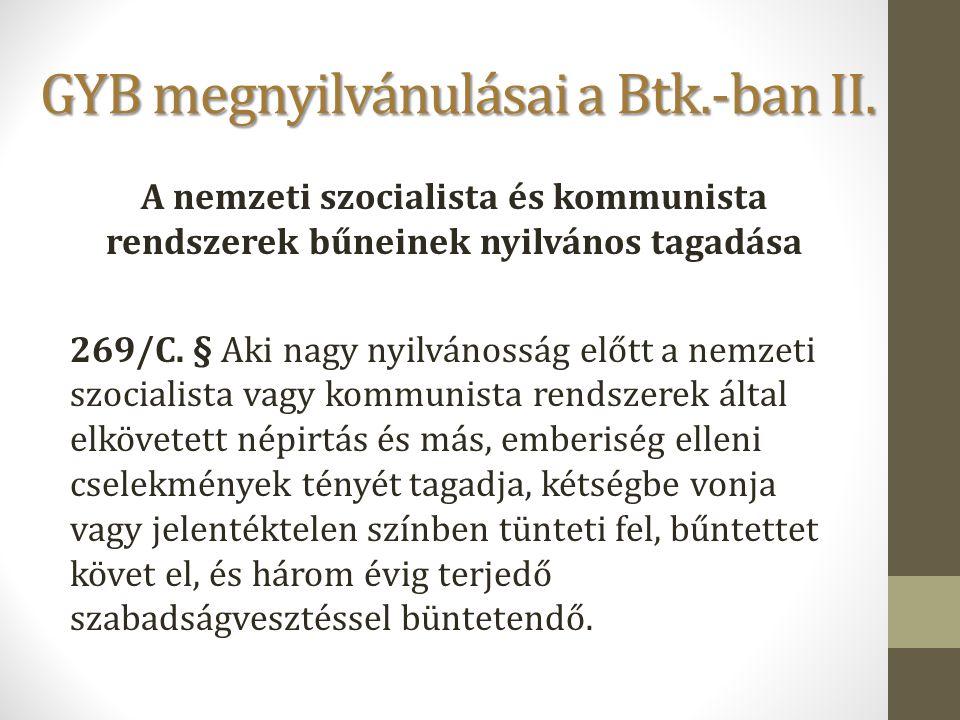 GYB megnyilvánulásai a Btk.-ban II. A nemzeti szocialista és kommunista rendszerek bűneinek nyilvános tagadása 269/C. § Aki nagy nyilvánosság előtt a