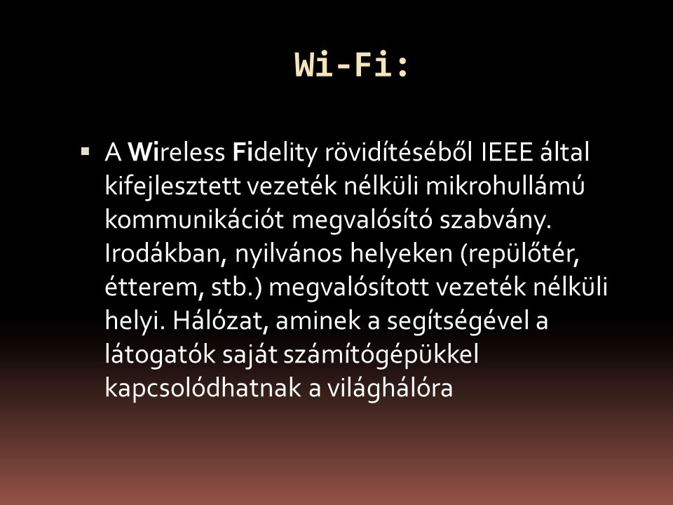 Wi-Fi:  A Wireless Fidelity rövidítéséből IEEE által kifejlesztett vezeték nélküli mikrohullámú kommunikációt megvalósító szabvány.