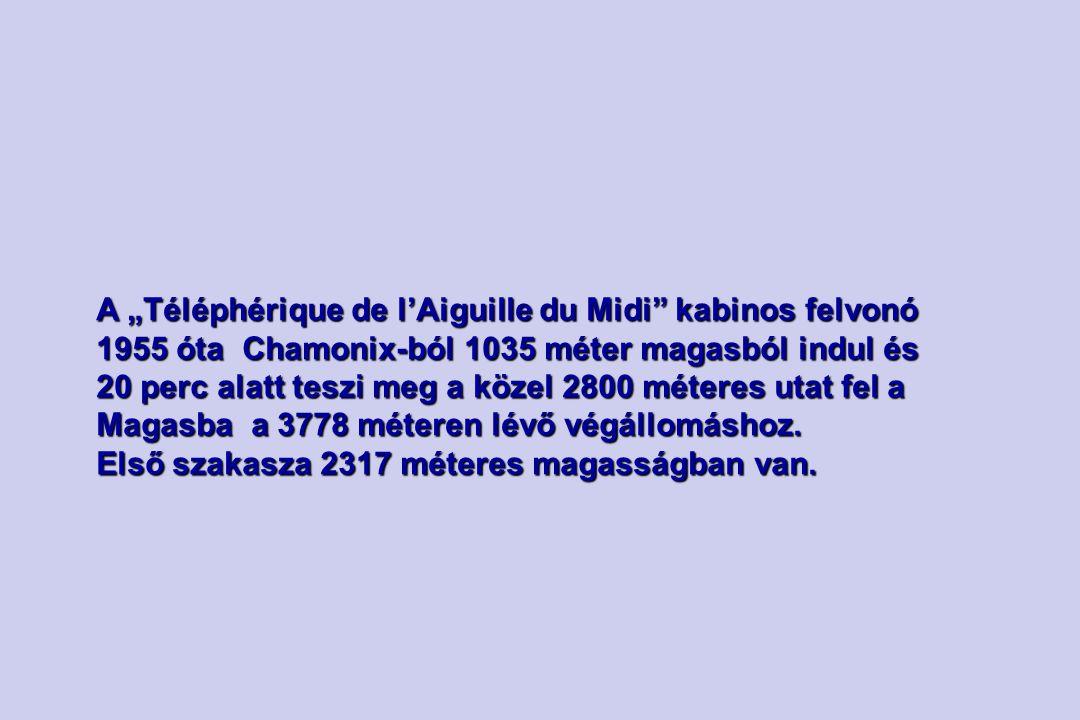 """A """"Téléphérique de l'Aiguille du Midi kabinos felvonó 1955 óta Chamonix-ból 1035 méter magasból indul és 20 perc alatt teszi meg a közel 2800 méteres utat fel a Magasba a 3778 méteren lévő végállomáshoz."""