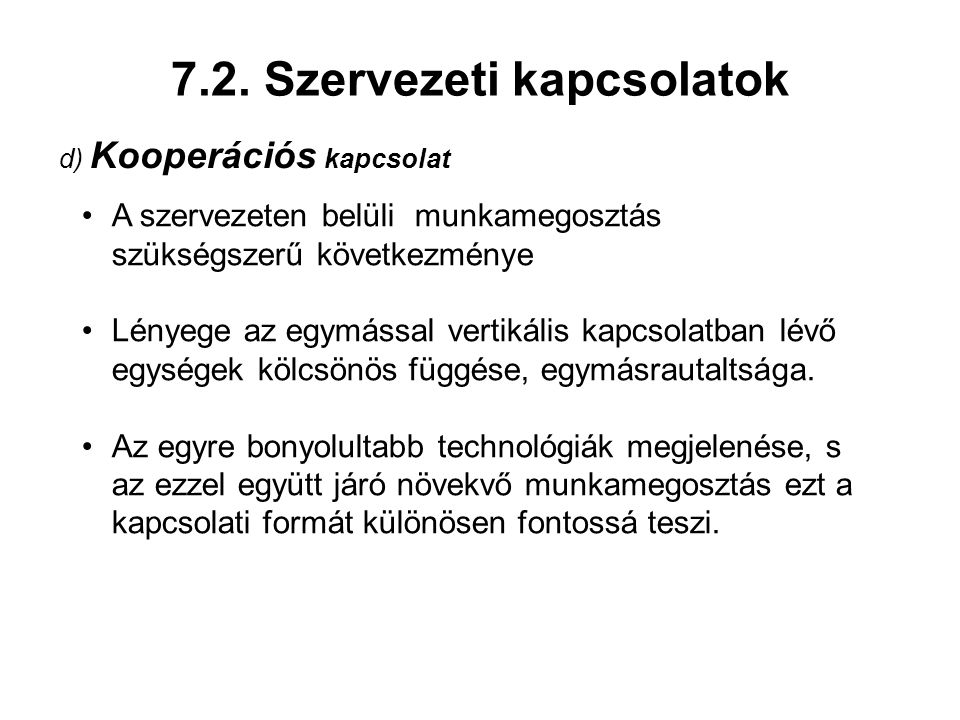 7.2. Szervezeti kapcsolatok d) Kooperációs kapcsolat A szervezeten belüli munkamegosztás szükségszerű következménye Lényege az egymással vertikális ka