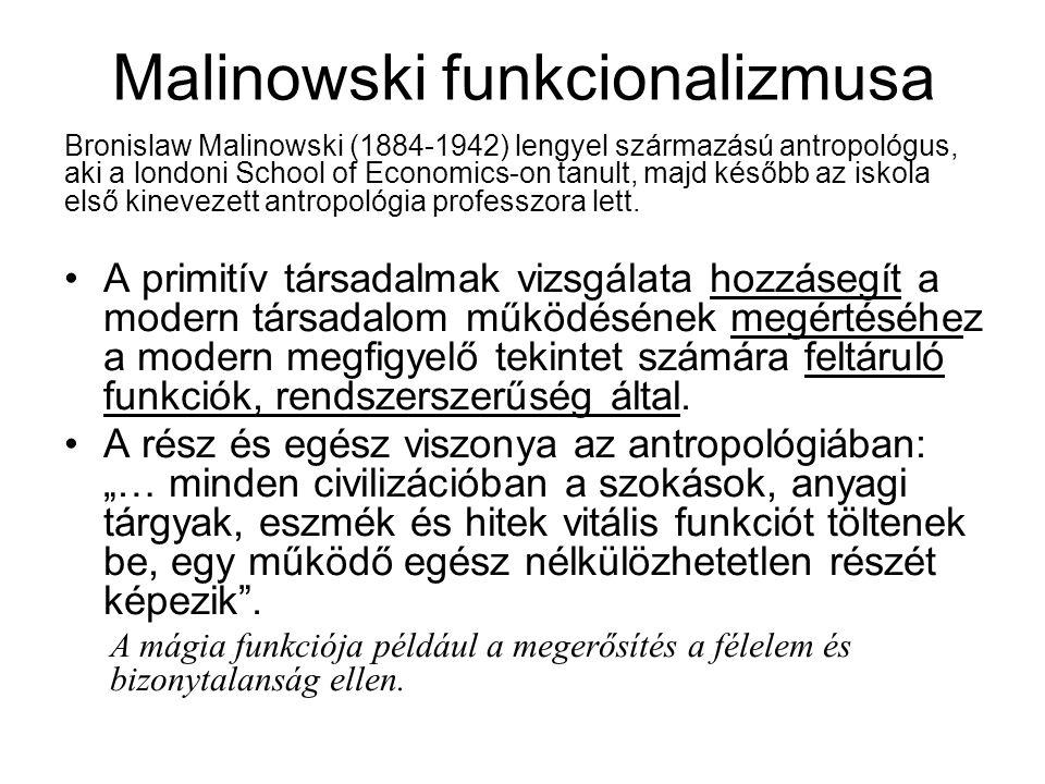 Malinowski funkcionalizmusa Bronislaw Malinowski (1884-1942) lengyel származású antropológus, aki a londoni School of Economics-on tanult, majd később