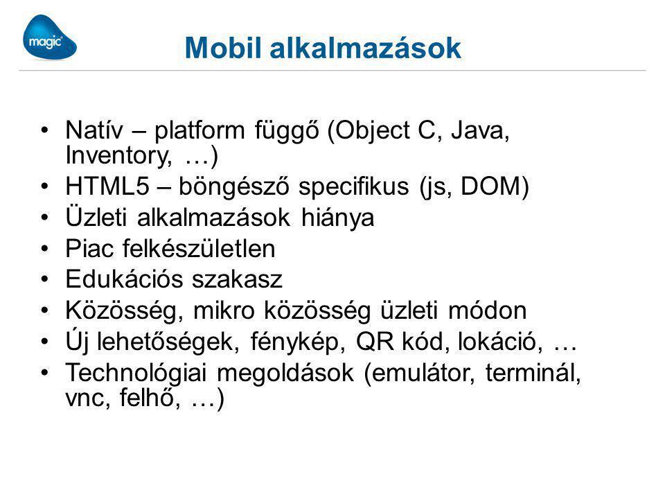 Mobil alkalmazások Natív – platform függő (Object C, Java, Inventory, …) HTML5 – böngésző specifikus (js, DOM) Üzleti alkalmazások hiánya Piac felkészületlen Edukációs szakasz Közösség, mikro közösség üzleti módon Új lehetőségek, fénykép, QR kód, lokáció, … Technológiai megoldások (emulátor, terminál, vnc, felhő, …)