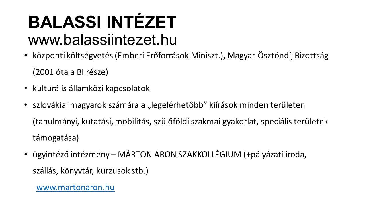 """BALASSI INTÉZET www.balassiintezet.hu központi költségvetés (Emberi Erőforrások Miniszt.), Magyar Ösztöndíj Bizottság (2001 óta a BI része) kulturális államközi kapcsolatok szlovákiai magyarok számára a """"legelérhetőbb kiírások minden területen (tanulmányi, kutatási, mobilitás, szülőföldi szakmai gyakorlat, speciális területek támogatása) ügyintéző intézmény – MÁRTON ÁRON SZAKKOLLÉGIUM (+pályázati iroda, szállás, könyvtár, kurzusok stb.) www.martonaron.hu"""