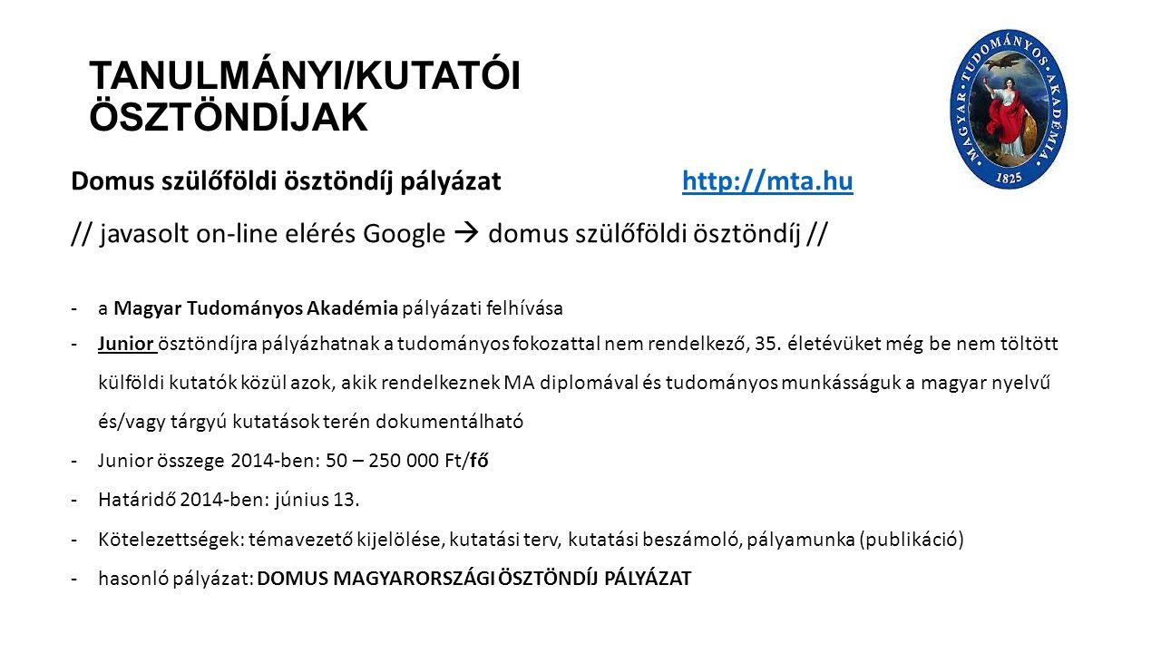 TANULMÁNYI/KUTATÓI ÖSZTÖNDÍJAK Domus szülőföldi ösztöndíj pályázat http://mta.huhttp://mta.hu // javasolt on-line elérés Google  domus szülőföldi ösztöndíj // -a Magyar Tudományos Akadémia pályázati felhívása -Junior ösztöndíjra pályázhatnak a tudományos fokozattal nem rendelkező, 35.