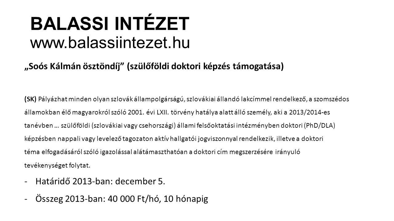 """BALASSI INTÉZET www.balassiintezet.hu """"Soós Kálmán ösztöndíj (szülőföldi doktori képzés támogatása) (SK) Pályázhat minden olyan szlovák állampolgárságú, szlovákiai állandó lakcímmel rendelkező, a szomszédos államokban élő magyarokról szóló 2001."""