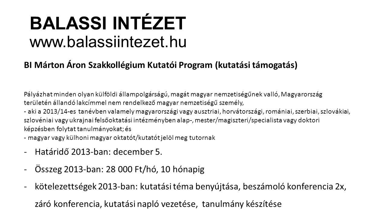 BALASSI INTÉZET www.balassiintezet.hu BI Márton Áron Szakkollégium Kutatói Program (kutatási támogatás) Pályázhat minden olyan külföldi állampolgárságú, magát magyar nemzetiségűnek valló, Magyarország területén állandó lakcímmel nem rendelkező magyar nemzetiségű személy, - aki a 2013/14-es tanévben valamely magyarországi vagy ausztriai, horvátországi, romániai, szerbiai, szlovákiai, szlovéniai vagy ukrajnai felsőoktatási intézményben alap-, mester/magiszteri/specialista vagy doktori képzésben folytat tanulmányokat; és - magyar vagy külhoni magyar oktatót/kutatót jelöl meg tutornak -Határidő 2013-ban: december 5.