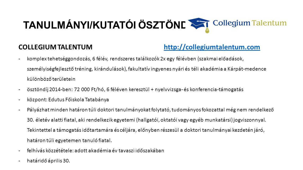 TANULMÁNYI/KUTATÓI ÖSZTÖNDÍJAK COLLEGIUM TALENTUM http://collegiumtalentum.comhttp://collegiumtalentum.com -komplex tehetséggondozás, 6 félév, rendszeres találkozók 2x egy félévben (szakmai előadások, személyiségfejlesztő tréning, kirándulások), fakultatív ingyenes nyári és téli akadémia a Kárpát-medence különböző területein -ösztöndíj 2014-ben: 72 000 Ft/hó, 6 féléven keresztül + nyelvvizsga- és konferencia-támogatás -központ: Edutus Főiskola Tatabánya -Pályázhat minden határon túli doktori tanulmányokat folytató, tudományos fokozattal még nem rendelkező 30.