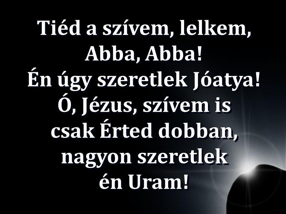 Tiéd a szívem, lelkem, Abba, Abba! Én úgy szeretlek Jóatya! Ó, Jézus, szívem is csak Érted dobban, nagyon szeretlek én Uram!
