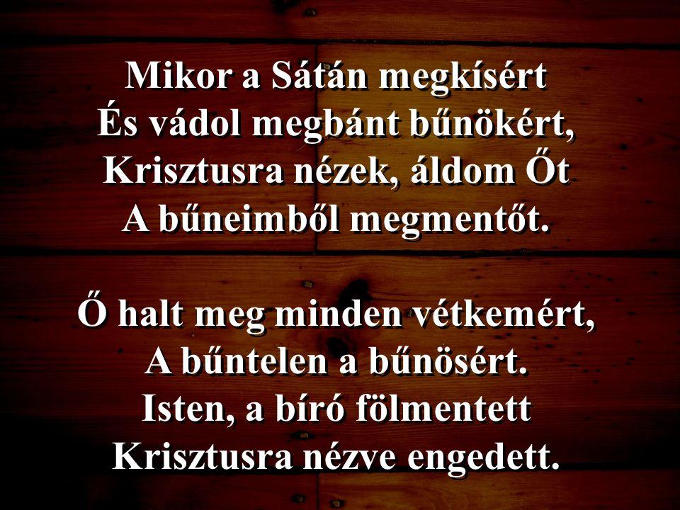 Mikor a Sátán megkísért És vádol megbánt bűnökért, Krisztusra nézek, áldom Őt A bűneimből megmentőt. Ő halt meg minden vétkemért, A bűntelen a bűnösér