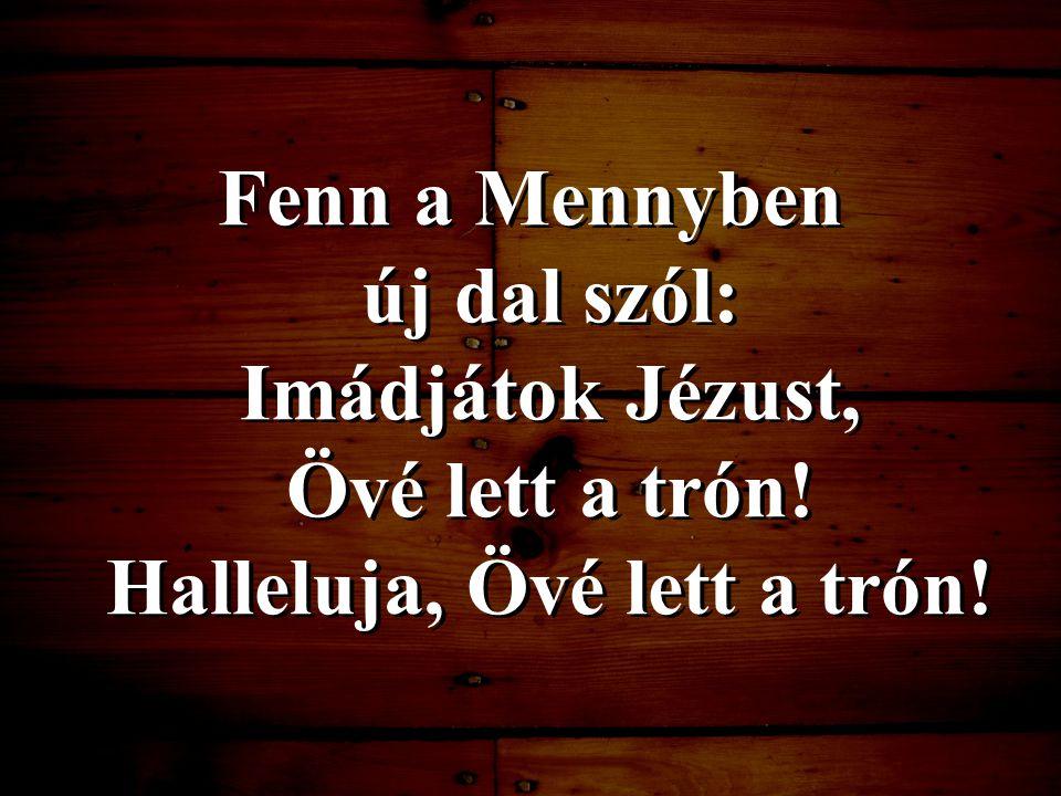 Fenn a Mennyben új dal szól: Imádjátok Jézust, Övé lett a trón! Halleluja, Övé lett a trón!