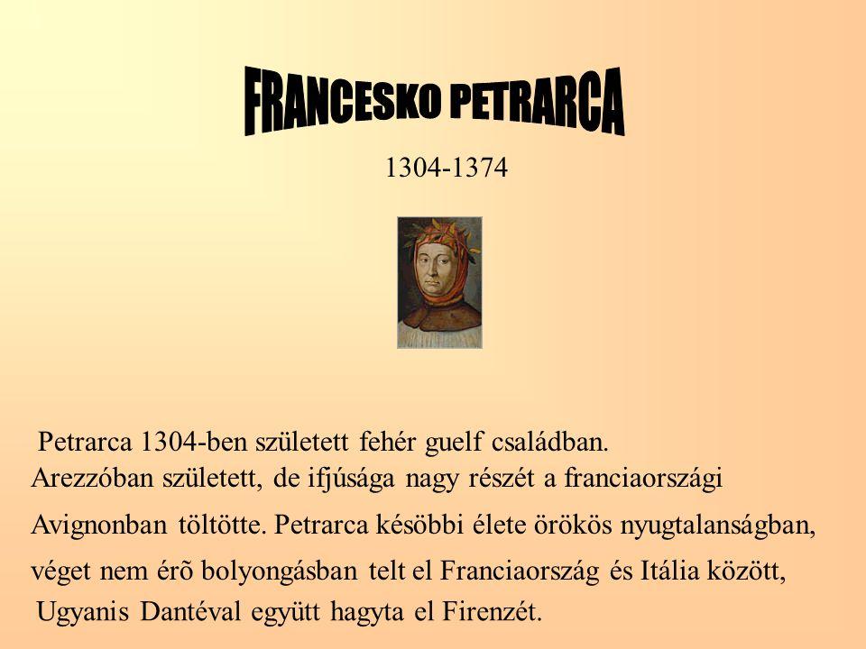 1304-1374 Petrarca 1304-ben született fehér guelf családban. Arezzóban született, de ifjúsága nagy részét a franciaországi Avignonban töltötte. Petrar