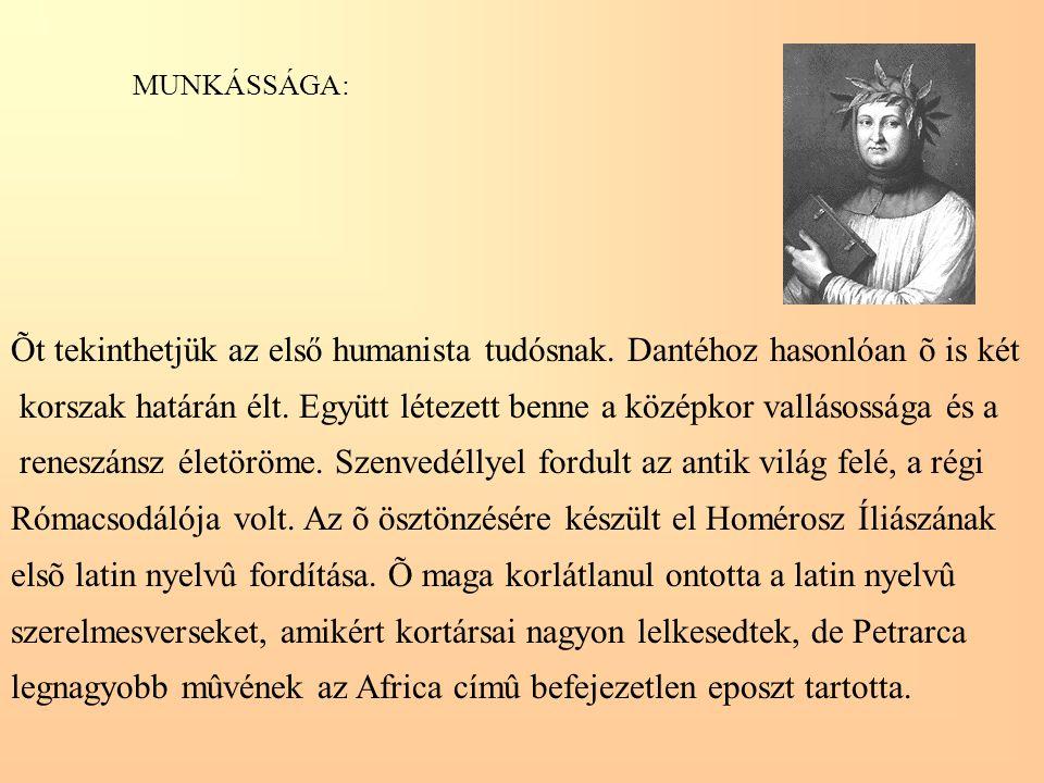 MUNKÁSSÁGA: Õt tekinthetjük az első humanista tudósnak. Dantéhoz hasonlóan õ is két korszak határán élt. Együtt létezett benne a középkor vallásossága