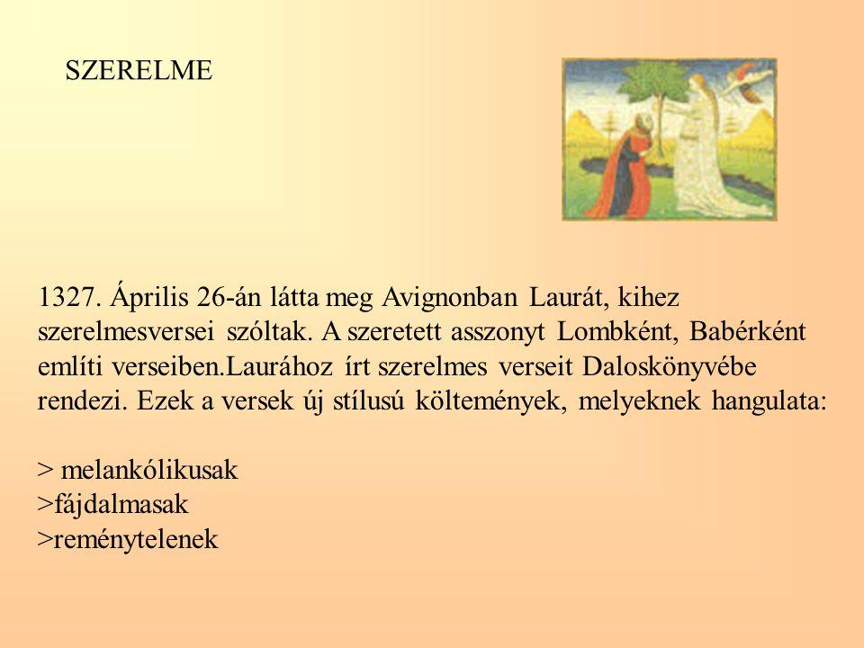 1327. Április 26-án látta meg Avignonban Laurát, kihez szerelmesversei szóltak. A szeretett asszonyt Lombként, Babérként említi verseiben.Laurához írt