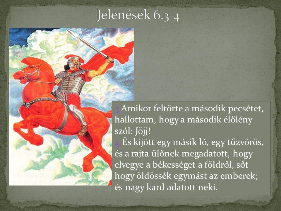 33 Amikor feltörte a második pecsétet, hallottam, hogy a második élőlény szól: Jöjj! 44 És kijött egy másik ló, egy tűzvörös, és a rajta ülőnek megada