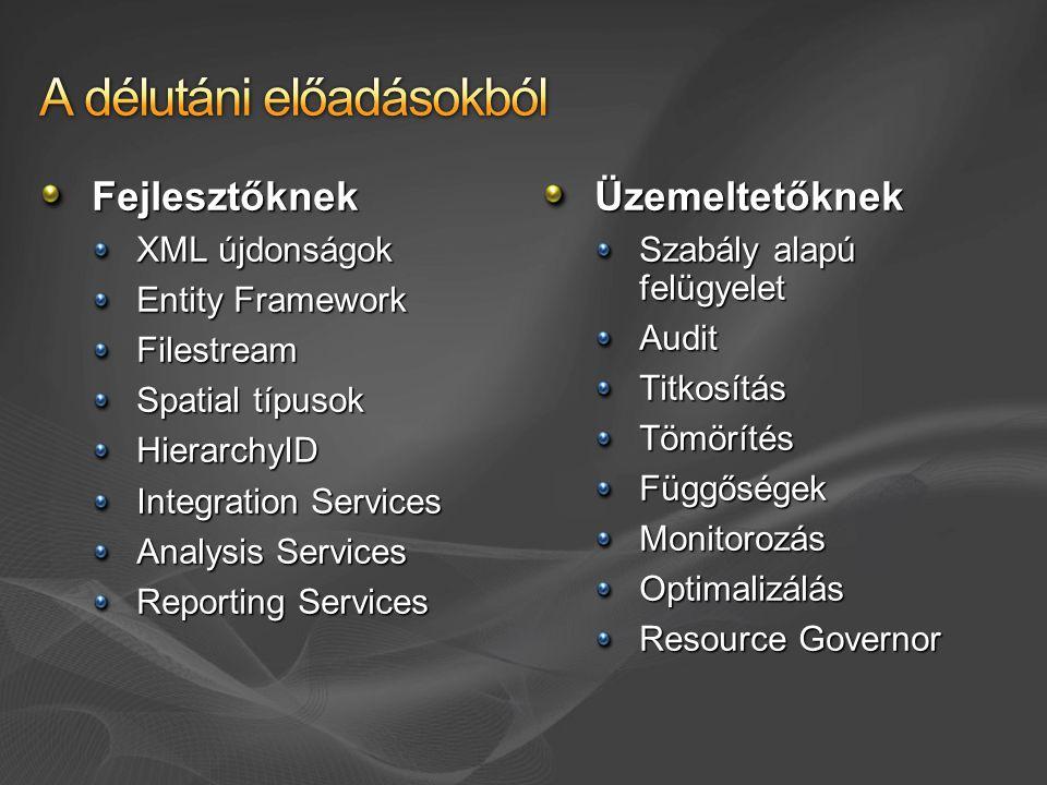 Fejlesztőknek XML újdonságok Entity Framework Filestream Spatial típusok HierarchyID Integration Services Analysis Services Reporting Services Üzemeltetőknek Szabály alapú felügyelet AuditTitkosításTömörítésFüggőségekMonitorozásOptimalizálás Resource Governor