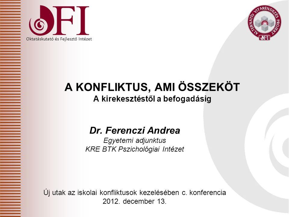 Oktatáskutató és Fejlesztő Intézet A KONFLIKTUS, AMI ÖSSZEKÖT A kirekesztéstől a befogadásig Dr. Ferenczi Andrea Egyetemi adjunktus KRE BTK Pszichológ