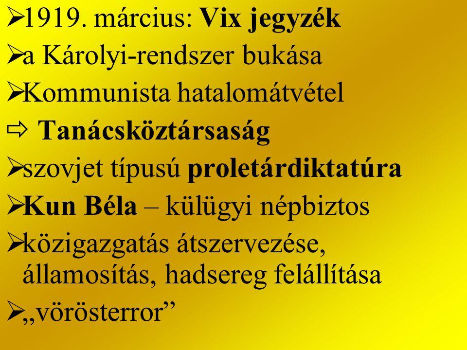  1919. március: Vix jegyzék  a Károlyi-rendszer bukása  Kommunista hatalomátvétel  Tanácsköztársaság  szovjet típusú proletárdiktatúra  Kun Béla