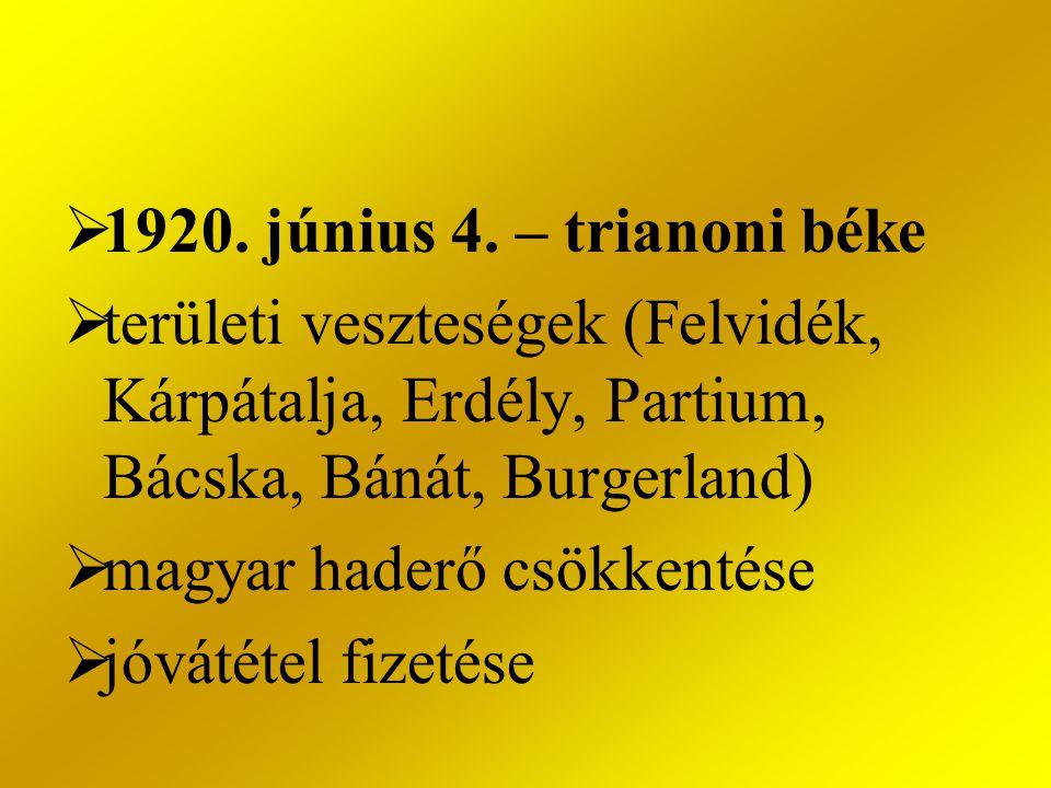  1920. június 4. – trianoni béke  területi veszteségek (Felvidék, Kárpátalja, Erdély, Partium, Bácska, Bánát, Burgerland)  magyar haderő csökkentés