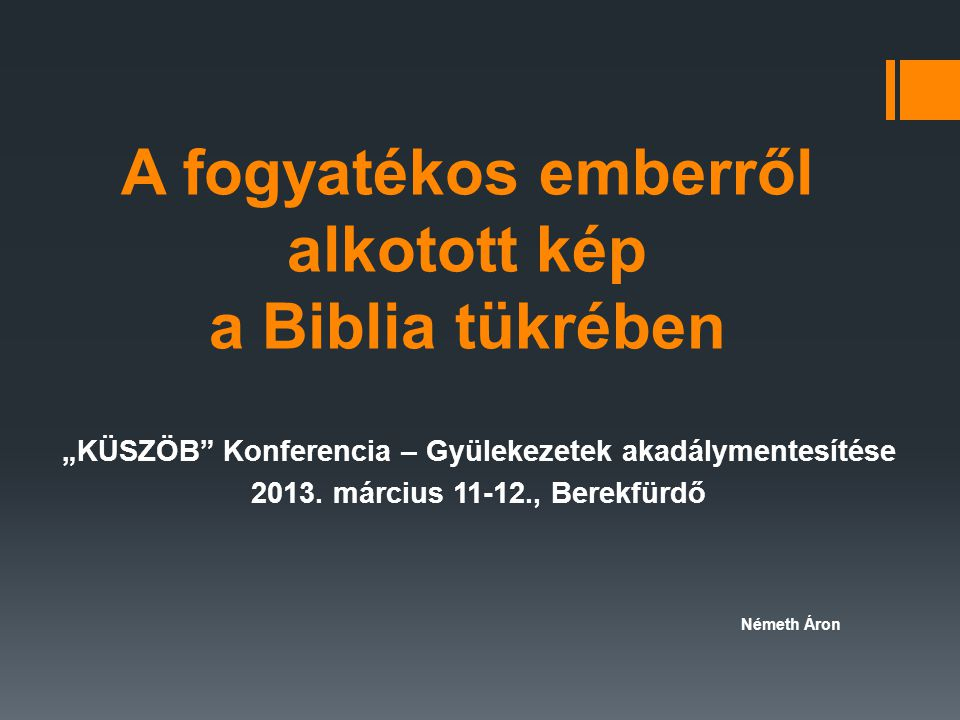 """A fogyatékos emberről alkotott kép a Biblia tükrében """"KÜSZÖB"""" Konferencia – Gyülekezetek akadálymentesítése 2013. március 11-12., Berekfürdő Németh Ár"""