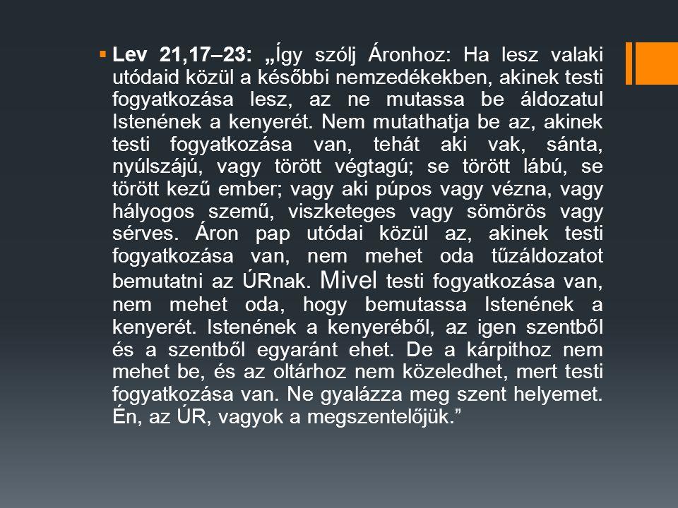 """ Lev 21,17–23: """"Így szólj Áronhoz: Ha lesz valaki utódaid közül a későbbi nemzedékekben, akinek testi fogyatkozása lesz, az ne mutassa be áldozatul Istenének a kenyerét."""