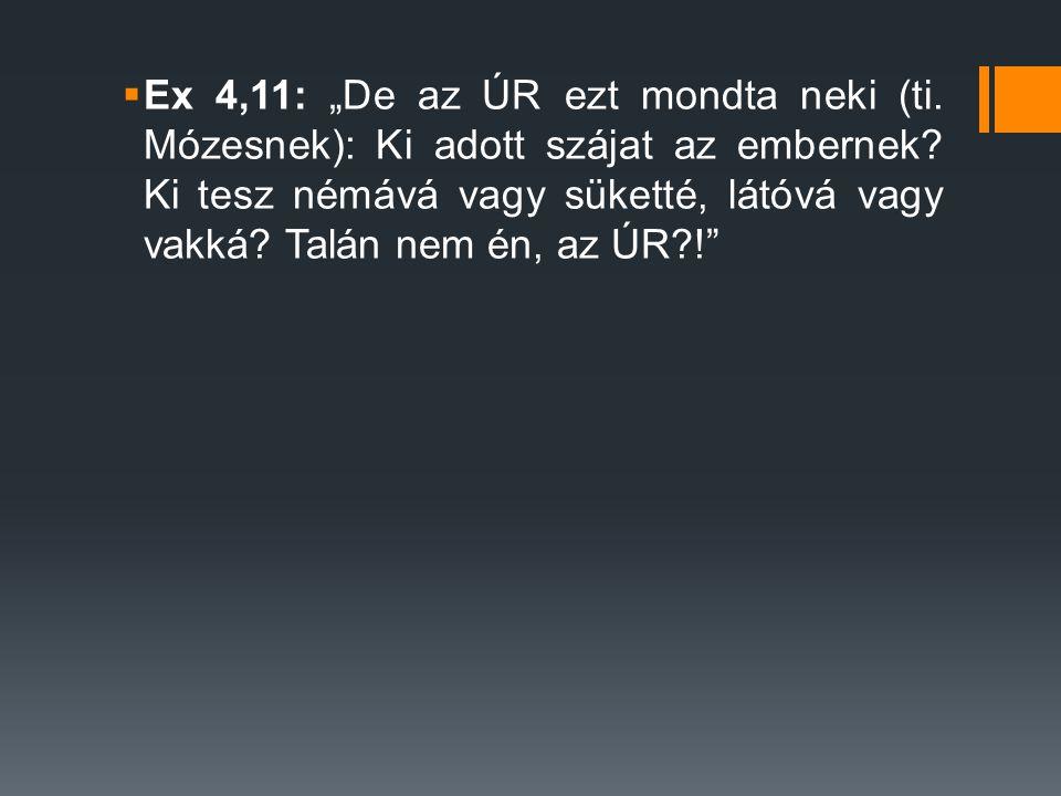""" Ex 4,11: """"De az ÚR ezt mondta neki (ti.Mózesnek): Ki adott szájat az embernek."""