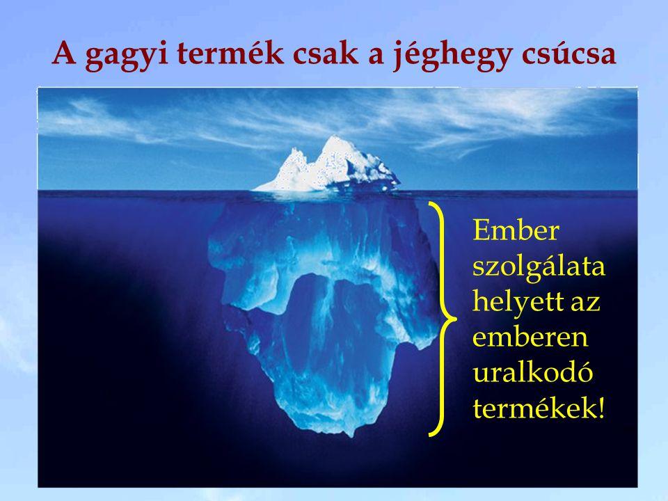 A gagyi termék csak a jéghegy csúcsa Ember szolgálata helyett az emberen uralkodó termékek!