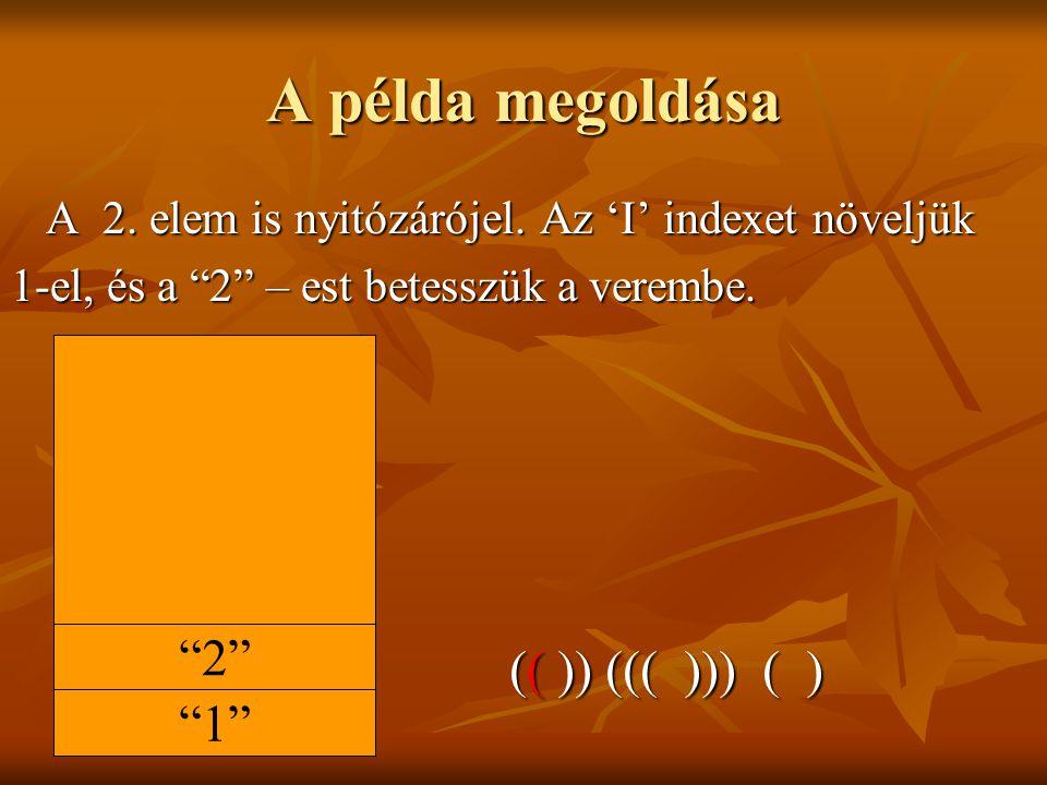 A példa megoldása A 2.elem is nyitózárójel. Az 'I' indexet növeljük A 2.