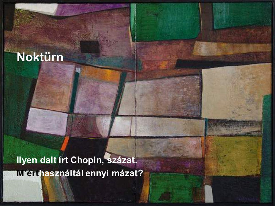 Noktürn Ilyen dalt írt Chopin, százat. M'érthasználtál ennyi mázat?