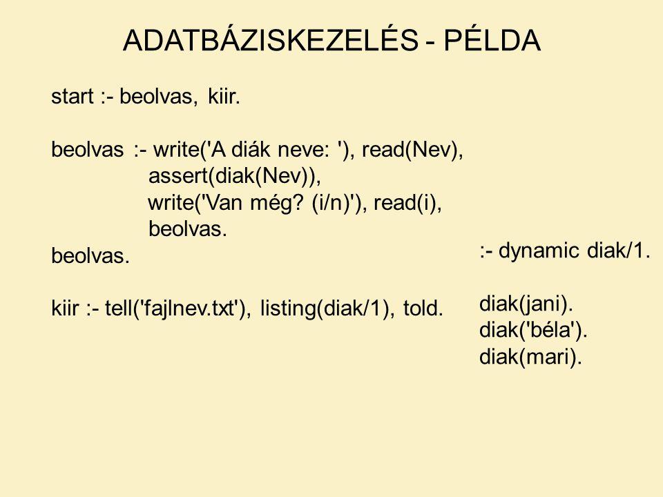 start :- beolvas, kiir. beolvas :- write('A diák neve: '), read(Nev), assert(diak(Nev)), write('Van még? (i/n)'), read(i), beolvas. kiir :- tell('fajl