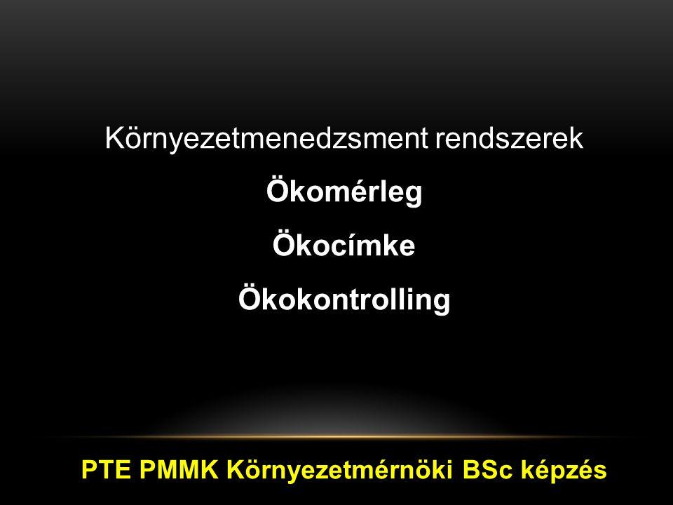 Környezetmenedzsment rendszerek Ökomérleg Ökocímke Ökokontrolling PTE PMMK Környezetmérnöki BSc képzés