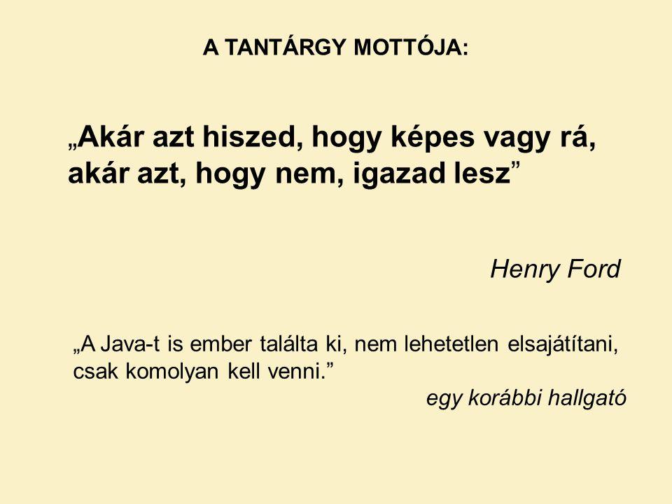 """A TANTÁRGY MOTTÓJA: """"Akár azt hiszed, hogy képes vagy rá, akár azt, hogy nem, igazad lesz Henry Ford """"A Java-t is ember találta ki, nem lehetetlen elsajátítani, csak komolyan kell venni. egy korábbi hallgató"""