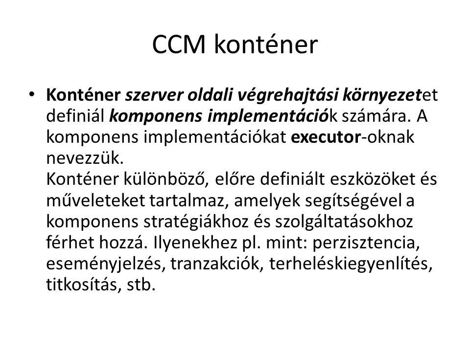 CCM konténer Konténer szerver oldali végrehajtási környezetet definiál komponens implementációk számára. A komponens implementációkat executor-oknak n