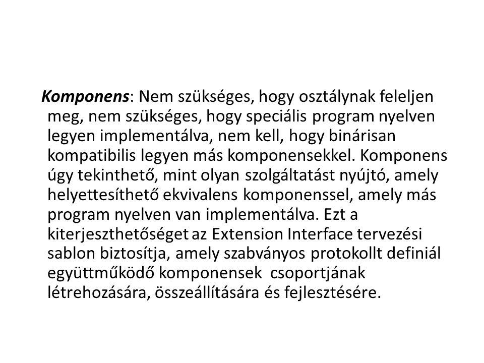Komponens: Nem szükséges, hogy osztálynak feleljen meg, nem szükséges, hogy speciális program nyelven legyen implementálva, nem kell, hogy binárisan k