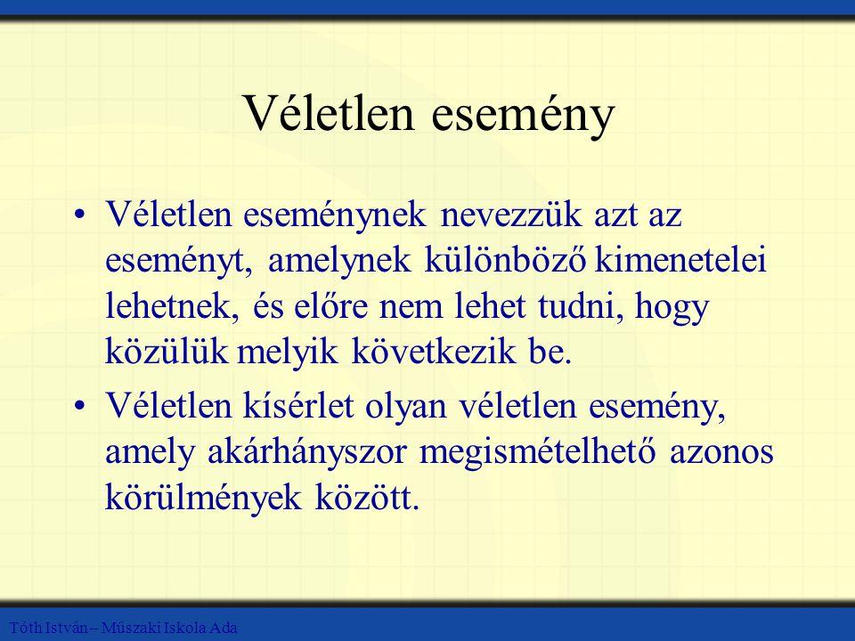 Tóth István – Műszaki Iskola Ada Véletlen esemény Véletlen eseménynek nevezzük azt az eseményt, amelynek különböző kimenetelei lehetnek, és előre nem