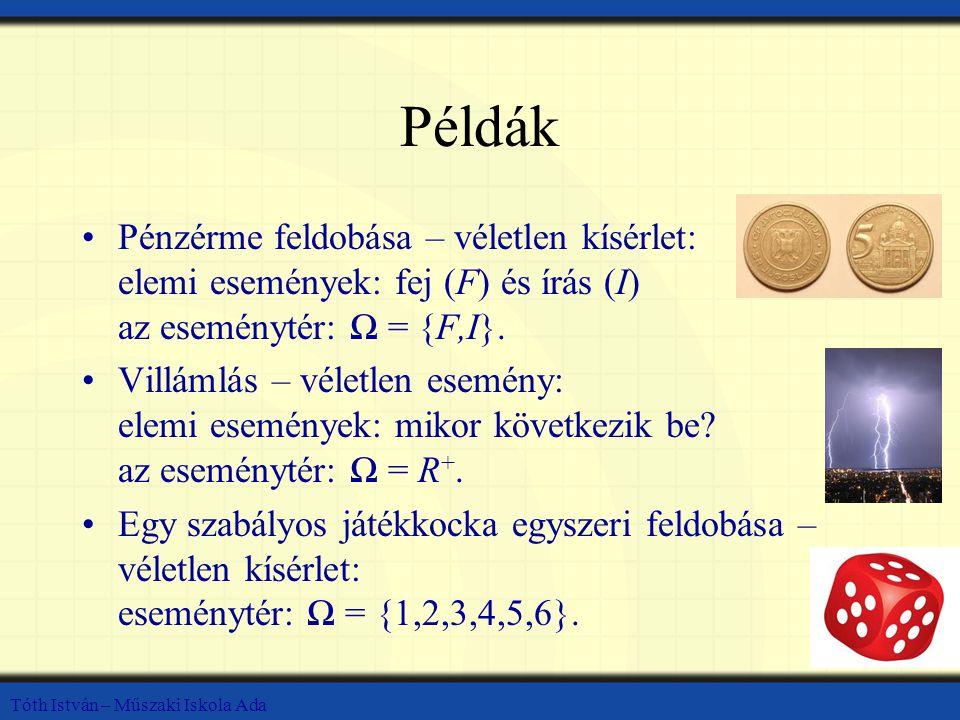 Példák Pénzérme feldobása – véletlen kísérlet: elemi események: fej (F) és írás (I) az eseménytér: Ω = {F,I}. Villámlás – véletlen esemény: elemi esem