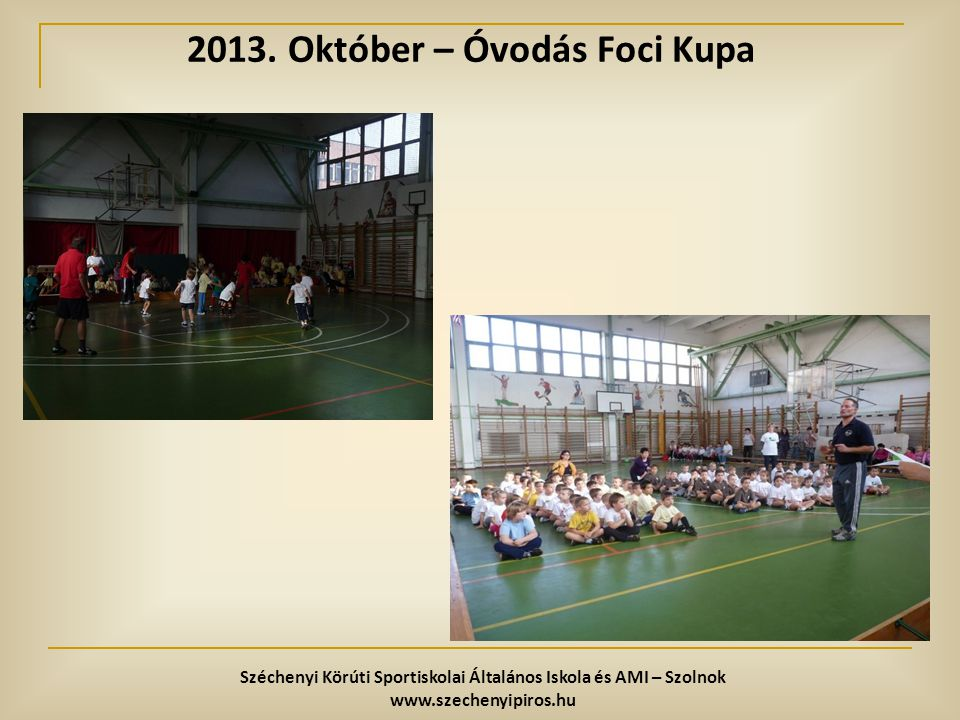 2013. Október – Óvodás Foci Kupa Széchenyi Körúti Sportiskolai Általános Iskola és AMI – Szolnok www.szechenyipiros.hu