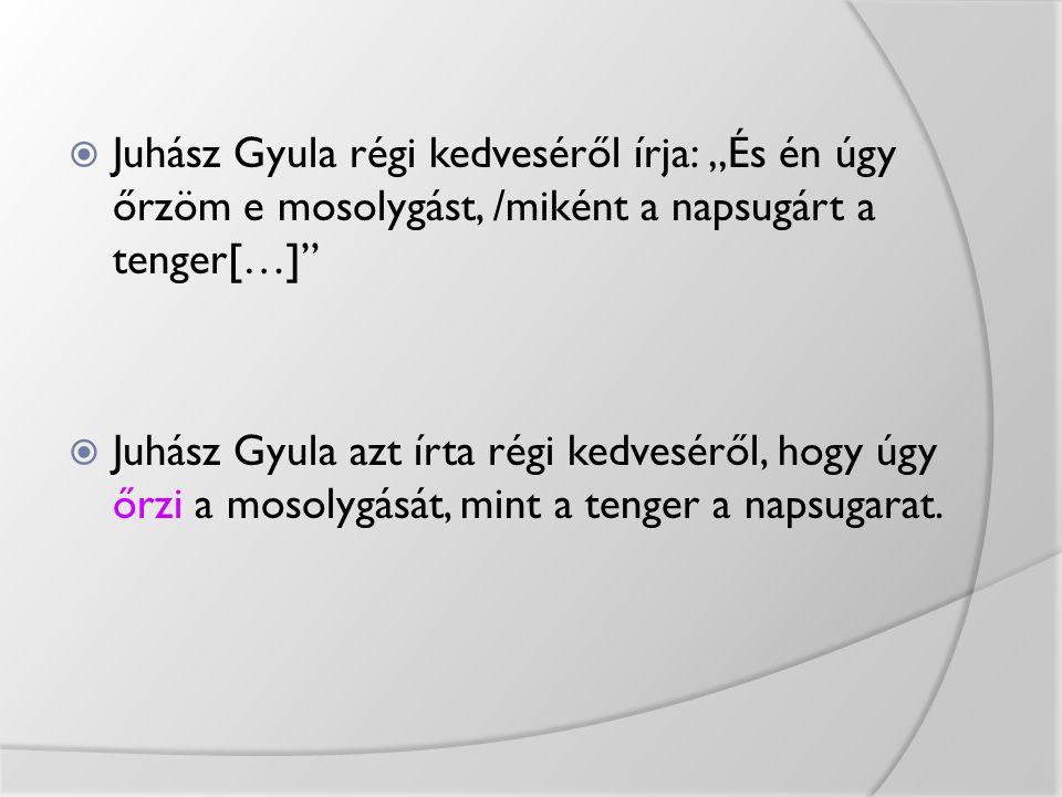 """ Juhász Gyula régi kedveséről írja: """"És én úgy őrzöm e mosolygást, /miként a napsugárt a tenger[…]""""  Juhász Gyula azt írta régi kedveséről, hogy úgy"""